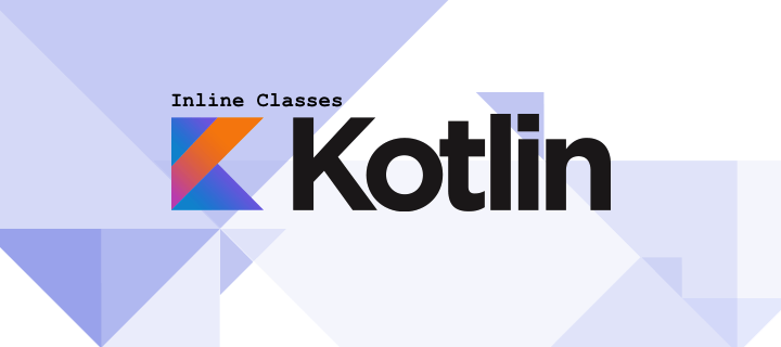 Kotlin Inline Classes – How they work and when you should use them