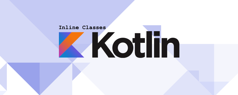 Kotlin Inline Classes - How they work and when you should use them -
